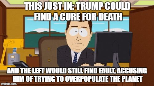 Unhappy leftists | THIS JUST IN: TRUMP COULD FIND A CURE FOR DEATH AND THE LEFT WOULD STILL FIND FAULT, ACCUSING HIM OF TRYING TO OVERPOPULATE THE PLANET | image tagged in memes,aaaaand its gone,maga | made w/ Imgflip meme maker