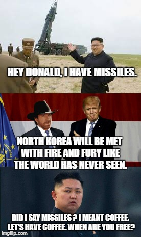 Kim Jong Un Suddenly Has Second Thoughts About The Future Of His Weapons Program... | HEY DONALD, I HAVE MISSILES. DID I SAY MISSILES ? I MEANT COFFEE. LET'S HAVE COFFEE. WHEN ARE YOU FREE? NORTH KOREA WILL BE MET WITH FIRE AN | image tagged in donald trump,north korea,nuclear missiles,chuck norris,coffee,kim jong un | made w/ Imgflip meme maker
