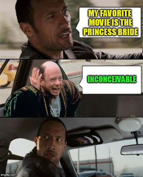 The Rock Driving Inconceivable  | MY FAVORITE MOVIE IS THE PRINCESS BRIDE INCONCEIVABLE | image tagged in the rock driving inconceivable | made w/ Imgflip meme maker