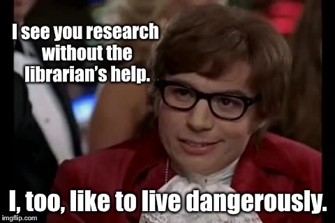 Research Heros | . | image tagged in memes,i too like to live dangerously,austin powers,librarian,research,funny memes | made w/ Imgflip meme maker