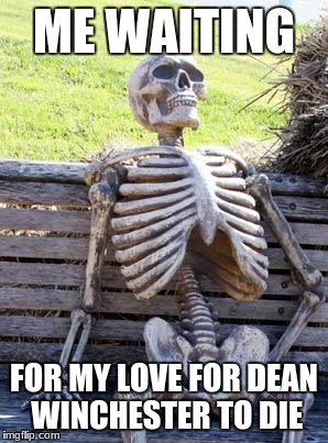 Waiting Skeleton Meme | ME WAITING FOR MY LOVE FOR DEAN WINCHESTER TO DIE | image tagged in memes,waiting skeleton | made w/ Imgflip meme maker