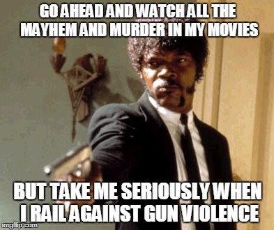 Say That Again I Dare You Meme | GO AHEAD AND WATCH ALL THE MAYHEM AND MURDER IN MY MOVIES BUT TAKE ME SERIOUSLY WHEN I RAIL AGAINST GUN VIOLENCE | image tagged in memes,say that again i dare you | made w/ Imgflip meme maker