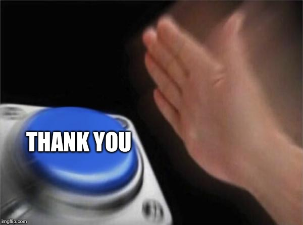 Blank Nut Button Meme | THANK YOU | image tagged in memes,blank nut button | made w/ Imgflip meme maker