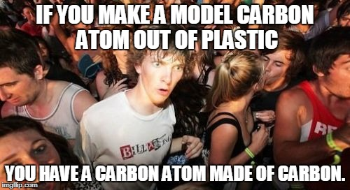 Sudden Clarity Clarence Meme | IF YOU MAKE A MODEL CARBON ATOM OUT OF PLASTIC YOU HAVE A CARBON ATOM MADE OF CARBON. | image tagged in memes,sudden clarity clarence | made w/ Imgflip meme maker