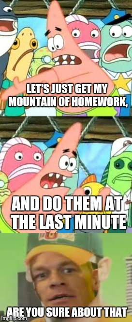 LET'S JUST GET MY MOUNTAIN OF HOMEWORK, ARE YOU SURE ABOUT THAT AND DO THEM AT THE LAST MINUTE | image tagged in memes,put it somewhere else patrick,are you sure,procrastination | made w/ Imgflip meme maker