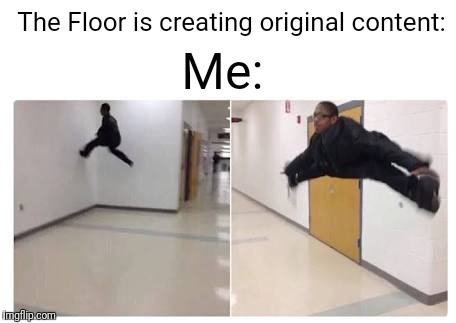Original Ideas? Pffft, they're overrated | The Floor is creating original content: Me: | image tagged in the floor is blank,memes,original meme,sarcasm | made w/ Imgflip meme maker