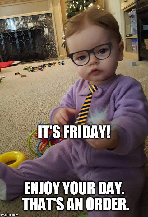 Beansie Boss- Friday | IT'S FRIDAY! ENJOY YOUR DAY. THAT'S AN ORDER. | image tagged in boss baby,friday | made w/ Imgflip meme maker