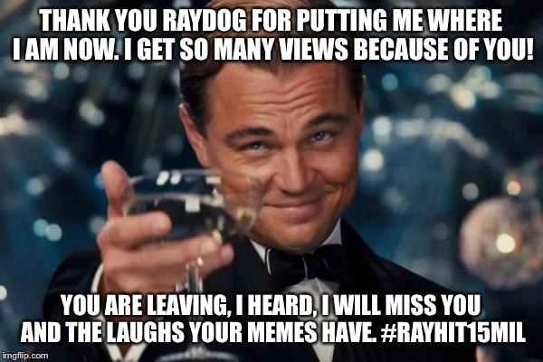 RAYDOG IS AWESOME | THANK YOU RAYDOG FOR PUTTING ME WHERE I AM NOW. I GET SO MANY VIEWS BECAUSE OF YOU! YOU ARE LEAVING, I HEARD, I WILL MISS YOU AND THE LAUGHS | image tagged in memes,leonardo dicaprio cheers | made w/ Imgflip meme maker