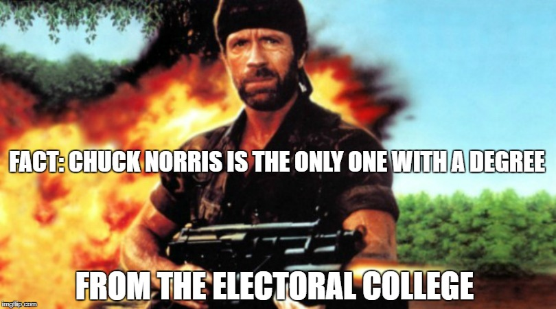 Chuck Norris Fact Of The Day... | FACT: CHUCK NORRIS IS THE ONLY ONE WITH A DEGREE FROM THE ELECTORAL COLLEGE | image tagged in chuck norris,electoral college,action hero,facts,north korea,trump | made w/ Imgflip meme maker