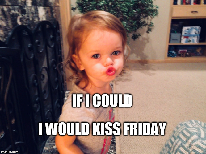 Beansie Friday Kiss | IF I COULD I WOULD KISS FRIDAY | image tagged in friday,kiss,baby | made w/ Imgflip meme maker