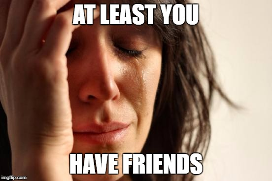 First World Problems Meme | AT LEAST YOU HAVE FRIENDS | image tagged in memes,first world problems | made w/ Imgflip meme maker