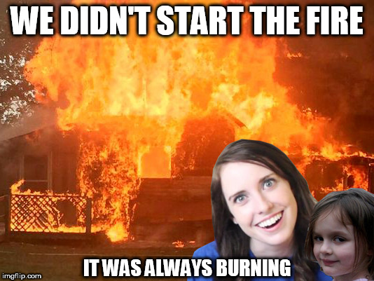 Music Week March 5-11. From Phantasmemegoric and thecoffeemaster | WE DIDN'T START THE FIRE IT WAS ALWAYS BURNING | image tagged in overly attached girlfriend with disaster girl,music week | made w/ Imgflip meme maker