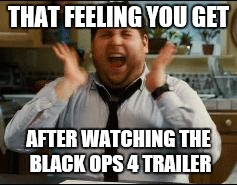 excited | THAT FEELING YOU GET AFTER WATCHING THE BLACK OPS 4 TRAILER | image tagged in excited | made w/ Imgflip meme maker