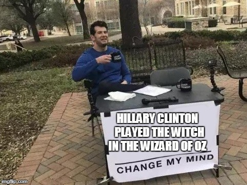 Change My Mind | HILLARY CLINTON  PLAYED THE WITCH IN THE WIZARD OF OZ | image tagged in change my mind | made w/ Imgflip meme maker