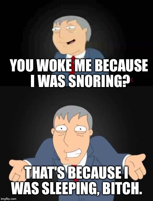 YOU WOKE ME BECAUSE I WAS SNORING? THAT'S BECAUSE I WAS SLEEPING, B**CH. | made w/ Imgflip meme maker