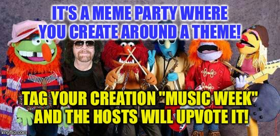"IT'S A MEME PARTY WHERE YOU CREATE AROUND A THEME! TAG YOUR CREATION ""MUSIC WEEK"" AND THE HOSTS WILL UPVOTE IT! 