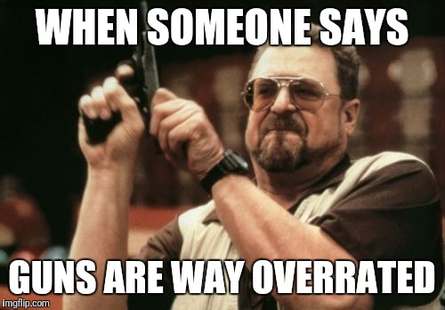 Am I The Only One Around Here Meme | WHEN SOMEONE SAYS GUNS ARE WAY OVERRATED | image tagged in memes,am i the only one around here | made w/ Imgflip meme maker