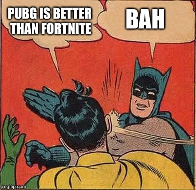 Batman Slapping Robin Meme | PUBG IS BETTER THAN FORTNITE BAH | image tagged in memes,batman slapping robin | made w/ Imgflip meme maker