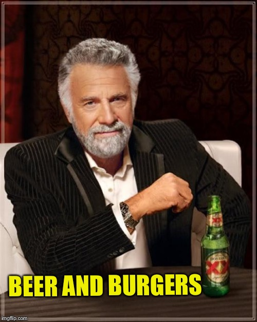 The Most Interesting Man In The World Meme | BEER AND BURGERS | image tagged in memes,the most interesting man in the world | made w/ Imgflip meme maker