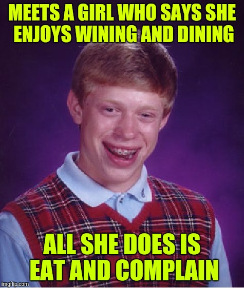 Bad Luck Brian Meme | MEETS A GIRL WHO SAYS SHE ENJOYS WINING AND DINING ALL SHE DOES IS EAT AND COMPLAIN | image tagged in memes,bad luck brian | made w/ Imgflip meme maker