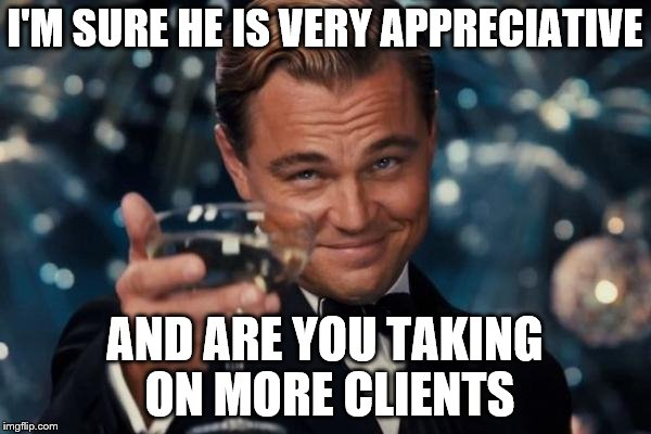 Leonardo Dicaprio Cheers Meme | I'M SURE HE IS VERY APPRECIATIVE AND ARE YOU TAKING ON MORE CLIENTS | image tagged in memes,leonardo dicaprio cheers | made w/ Imgflip meme maker