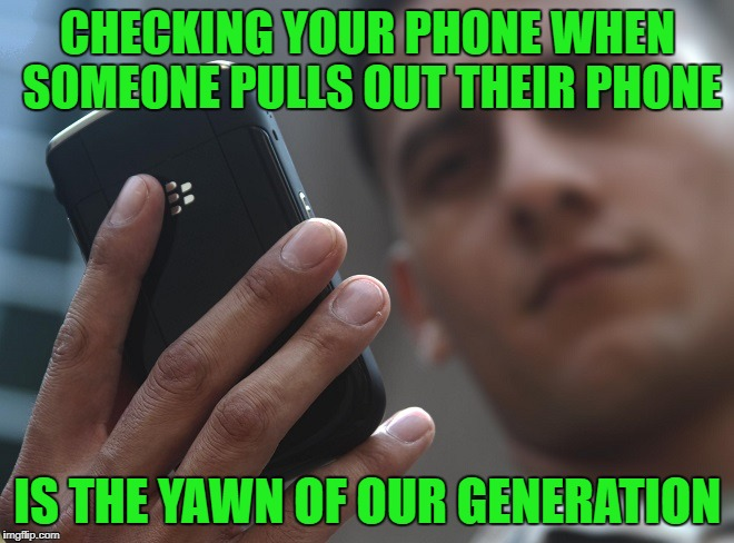 The whole world stares at phones | CHECKING YOUR PHONE WHEN SOMEONE PULLS OUT THEIR PHONE IS THE YAWN OF OUR GENERATION | image tagged in whole world stares at phones | made w/ Imgflip meme maker
