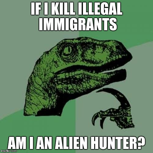 Philosoraptor Meme | IF I KILL ILLEGAL IMMIGRANTS AM I AN ALIEN HUNTER? | image tagged in memes,philosoraptor | made w/ Imgflip meme maker