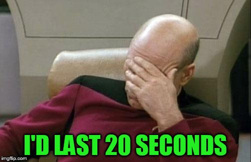 Captain Picard Facepalm Meme | I'D LAST 20 SECONDS | image tagged in memes,captain picard facepalm | made w/ Imgflip meme maker