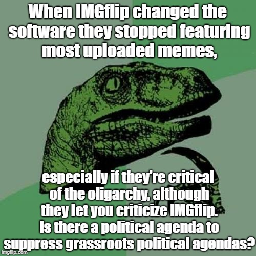 Philosoraptor Meme | When IMGflip changed the software they stopped featuring most uploaded memes, especially if they're critical of the oligarchy, although they | image tagged in memes,philosoraptor | made w/ Imgflip meme maker