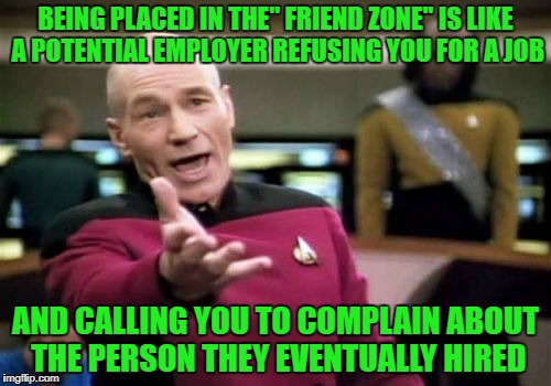 friends for hire | BEING PLACED IN THE'' FRIEND ZONE'' IS LIKE A POTENTIAL EMPLOYER REFUSING YOU FOR A JOB AND CALLING YOU TO COMPLAIN ABOUT THE PERSON THEY EV | image tagged in memes,picard wtf | made w/ Imgflip meme maker