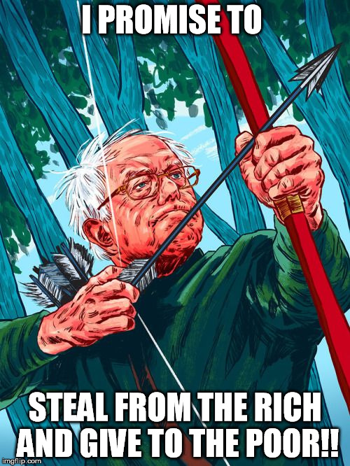 Bernie Sanders Robin Hood | I PROMISE TO STEAL FROM THE RICH AND GIVE TO THE POOR!! | image tagged in bernie sanders robin hood | made w/ Imgflip meme maker
