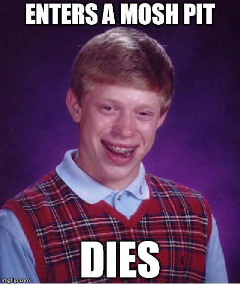 Bad Luck Brian Meme | ENTERS A MOSH PIT DIES | image tagged in memes,bad luck brian | made w/ Imgflip meme maker