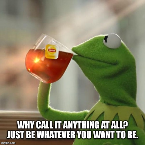 But Thats None Of My Business Meme | WHY CALL IT ANYTHING AT ALL? JUST BE WHATEVER YOU WANT TO BE. | image tagged in memes,but thats none of my business,kermit the frog | made w/ Imgflip meme maker