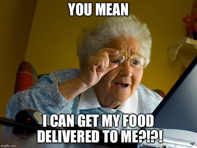Grandma Finds The Internet Meme | YOU MEAN I CAN GET MY FOOD DELIVERED TO ME?!?! | image tagged in memes,grandma finds the internet | made w/ Imgflip meme maker