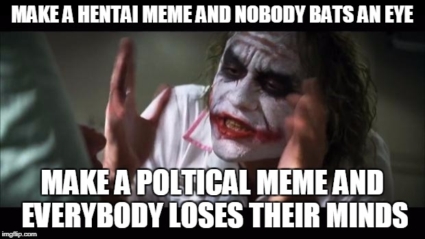 Imgflip in a nutshell! | MAKE A HENTAI MEME AND NOBODY BATS AN EYE MAKE A POLTICAL MEME AND EVERYBODY LOSES THEIR MINDS | image tagged in memes,and everybody loses their minds,funny,imgflip,joker,batman | made w/ Imgflip meme maker