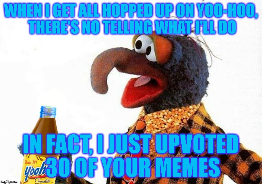 WHEN I GET ALL HOPPED UP ON YOO-HOO, THERE'S NO TELLING WHAT I'LL DO IN FACT, I JUST UPVOTED 30 OF YOUR MEMES | made w/ Imgflip meme maker