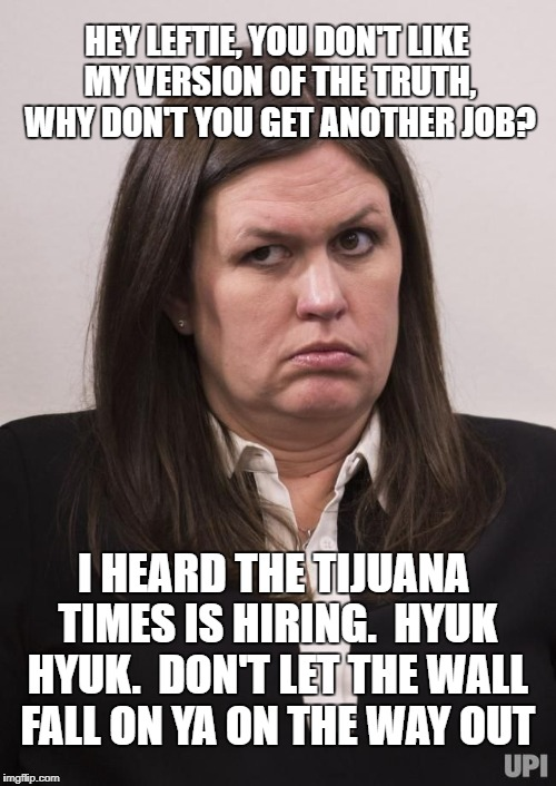 HEY LEFTIE, YOU DON'T LIKE MY VERSION OF THE TRUTH, WHY DON'T YOU GET ANOTHER JOB? I HEARD THE TIJUANA TIMES IS HIRING.  HYUK HYUK.  DON'T L | image tagged in crazy sarah huckabee sanders | made w/ Imgflip meme maker