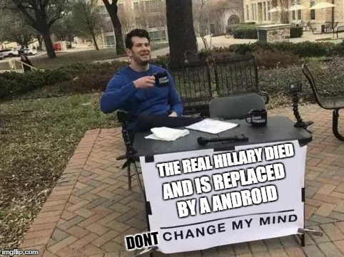 Change My Mind | THE REAL HILLARY DIED AND IS REPLACED BY A ANDROID DONT | image tagged in change my mind | made w/ Imgflip meme maker