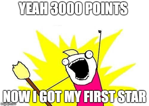 X All The Y Meme | YEAH 3000 POINTS NOW I GOT MY FIRST STAR | image tagged in memes,x all the y | made w/ Imgflip meme maker