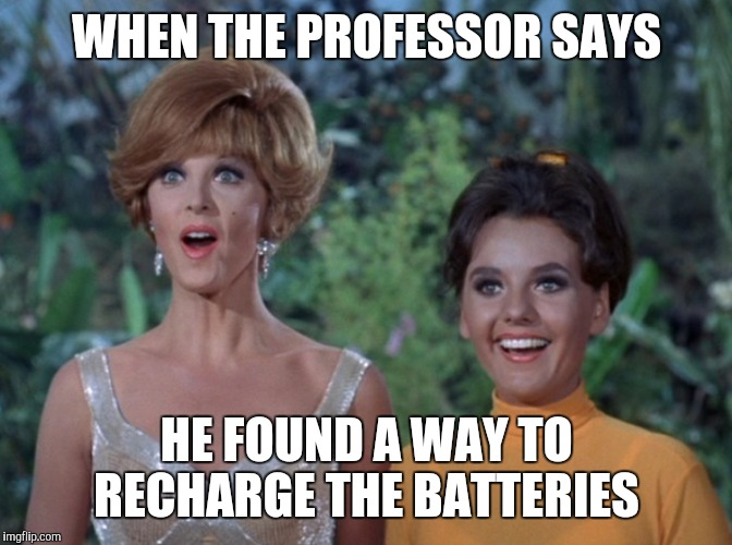 Gilligan's Island Week March 5th-12th A DrSarcasm Event | WHEN THE PROFESSOR SAYS HE FOUND A WAY TO RECHARGE THE BATTERIES | image tagged in gilligan's island,gilligans island week,jbmemegeek,ginger,mary ann,memes | made w/ Imgflip meme maker