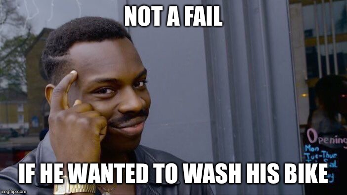 Roll Safe Think About It Meme | NOT A FAIL IF HE WANTED TO WASH HIS BIKE | image tagged in memes,roll safe think about it | made w/ Imgflip meme maker