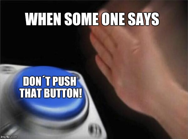 Blank Nut Button Meme | WHEN SOME ONE SAYS DON´T PUSH THAT BUTTON! | image tagged in memes,blank nut button | made w/ Imgflip meme maker