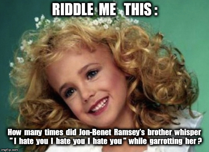 "Jon-Benet Ramsey's Brother | RIDDLE  ME   THIS : How  many  times  did  Jon-Benet  Ramsey's  brother  whisper  "" I  hate  you  I  hate  you  I  hate  you ""  while  garro 