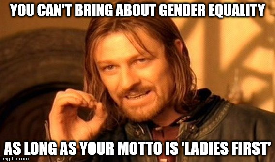 One Does Not Simply Meme | YOU CAN'T BRING ABOUT GENDER EQUALITY AS LONG AS YOUR MOTTO IS 'LADIES FIRST' | image tagged in memes,one does not simply | made w/ Imgflip meme maker