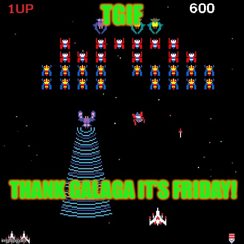 Happy Friday! | TGIF THANK GALAGA IT'S FRIDAY! | image tagged in tgif,happy friday,atheism,christianity,funny memes | made w/ Imgflip meme maker