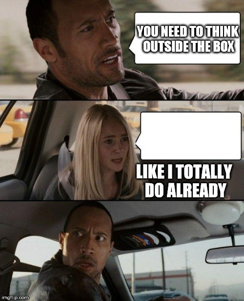 The Rock Driving Meme | YOU NEED TO THINK OUTSIDE THE BOX LIKE I TOTALLY DO ALREADY | image tagged in memes,the rock driving | made w/ Imgflip meme maker