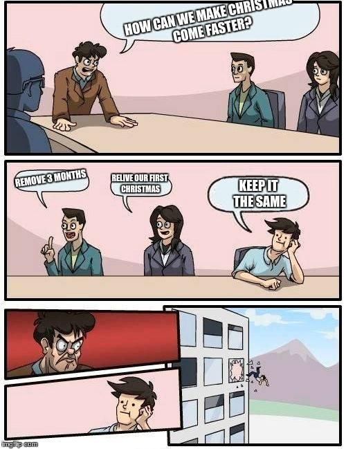 Boardroom Meeting Suggestion Meme | HOW CAN WE MAKE CHRISTMAS COME FASTER? REMOVE 3 MONTHS RELIVE OUR FIRST CHRISTMAS KEEP IT THE SAME | image tagged in memes,boardroom meeting suggestion | made w/ Imgflip meme maker