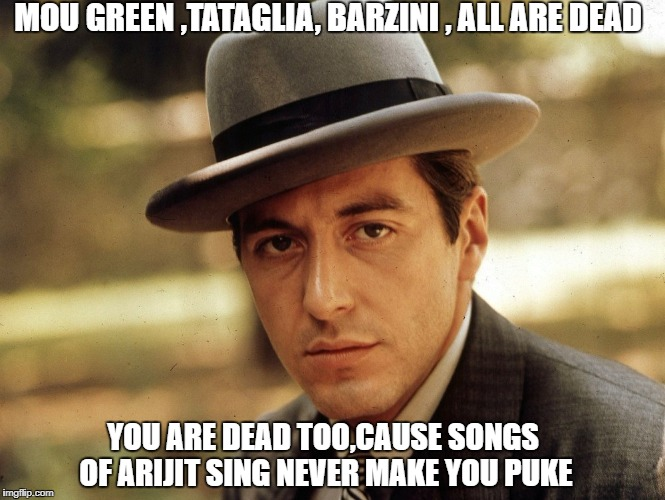 mafia | MOU GREEN ,TATAGLIA, BARZINI , ALL ARE DEAD YOU ARE DEAD TOO,CAUSE SONGS OF ARIJIT SING NEVER MAKE YOU PUKE | image tagged in angry mob | made w/ Imgflip meme maker
