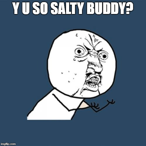 Y U SO SALTY BUDDY? | image tagged in memes,y u no | made w/ Imgflip meme maker