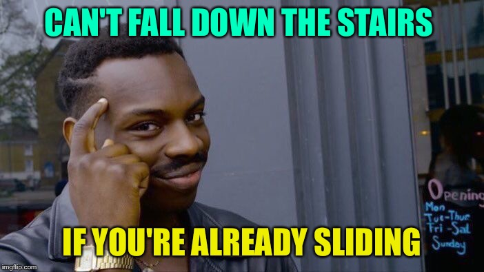 Roll Safe Think About It Meme | CAN'T FALL DOWN THE STAIRS IF YOU'RE ALREADY SLIDING | image tagged in memes,roll safe think about it | made w/ Imgflip meme maker